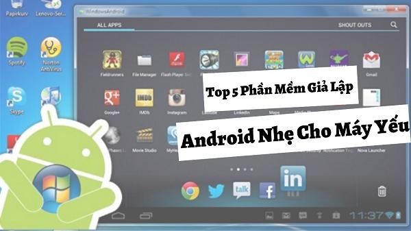 Top 5 Phần Mềm Giả Lập Android Nhẹ Cho Máy Yếu Trên PC